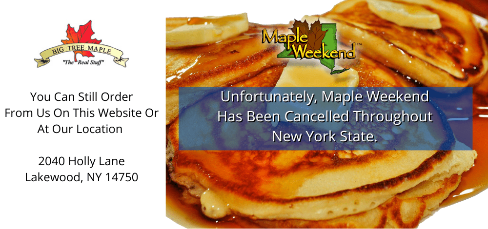 Maple Weekend 2020 Has Been Cancelled - Buy Online or at Our Location - 2040 Holly Lane Lakewood, NY 14750